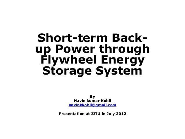 Short-term Back- up Power through Flywheel Energy Storage System By Navin kumar Kohli navinkkohli@gmail.com Presentation a...