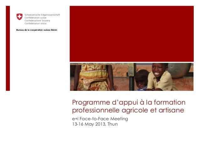 Programme d'appui à la formationprofessionnelle agricole et artisanee+i Face-to-Face Meeting13-16 May 2013, ThunBureau de ...