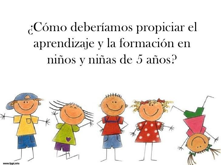 ¿Cómo deberíamos propiciar el aprendizaje y la formación en   niños y niñas de 5 años?