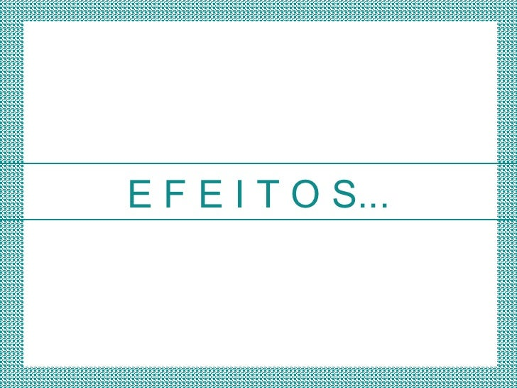 E F E I T O S...