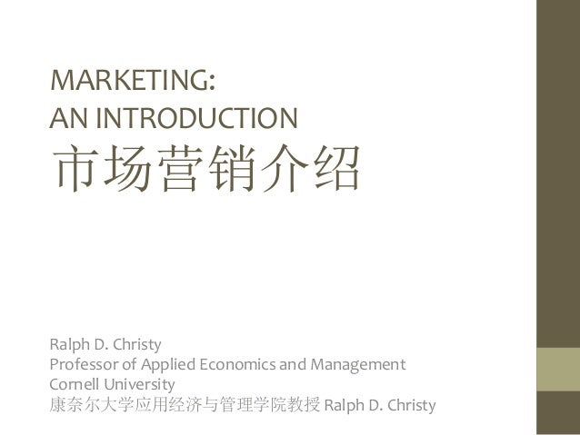MARKETING: AN INTRODUCTION 市场营销介绍 Ralph D. Christy Professor of Applied Economics and Management Cornell University 康奈尔大学应...