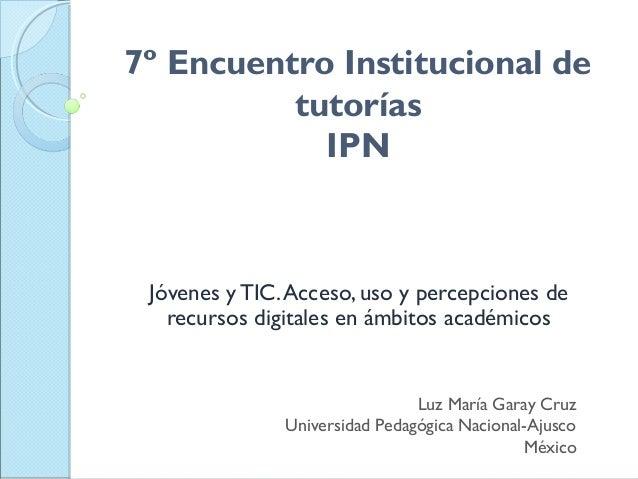 7º Encuentro Institucional de tutorías IPN Jóvenes y TIC.Acceso, uso y percepciones de recursos digitales en ámbitos acadé...
