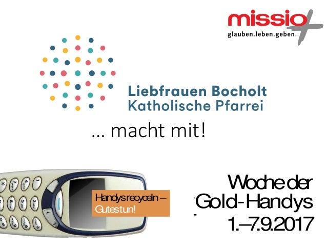 … macht mit! Handysrecyceln– Gutestun! Wocheder 1.–7.9.2017 Go Wocheder 1.–7.9.2017 G Wocheder 1.–7.9.2017 Gold-Handys Wir...