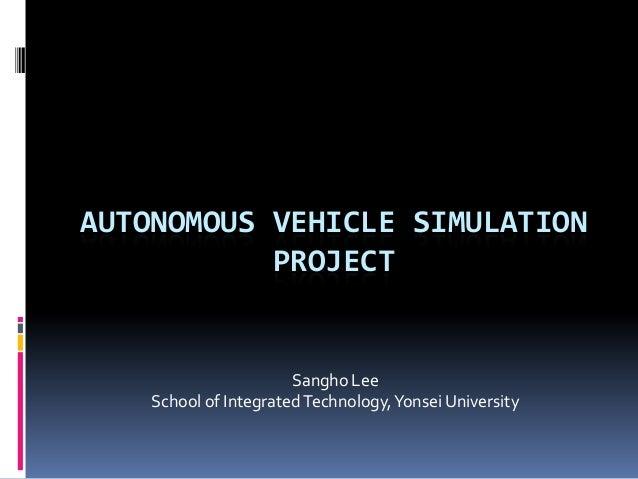 AUTONOMOUS VEHICLE SIMULATION PROJECT Sangho Lee School of IntegratedTechnology,Yonsei University