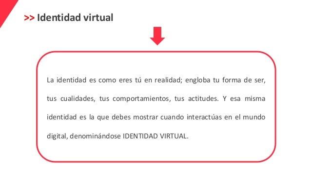 >> Identidad virtual La identidad es como eres tú en realidad; engloba tu forma de ser, tus cualidades, tus comportamiento...