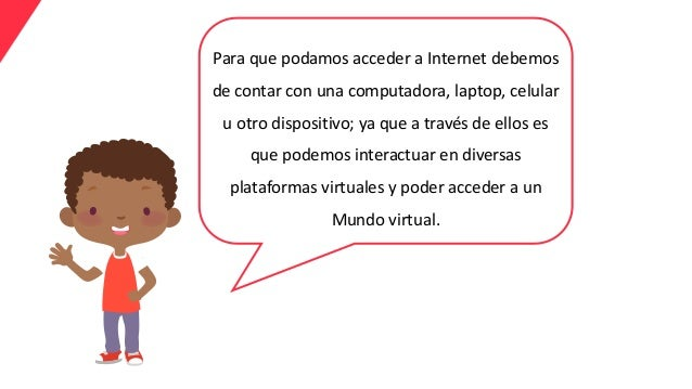 Para que podamos acceder a Internet debemos de contar con una computadora, laptop, celular u otro dispositivo; ya que a tr...