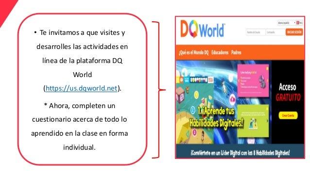 • Te invitamos a que visites y desarrolles las actividades en línea de la plataforma DQ World (https://us.dqworld.net). * ...