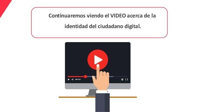 Continuaremos viendo el VIDEO acerca de la identidad del ciudadano digital.