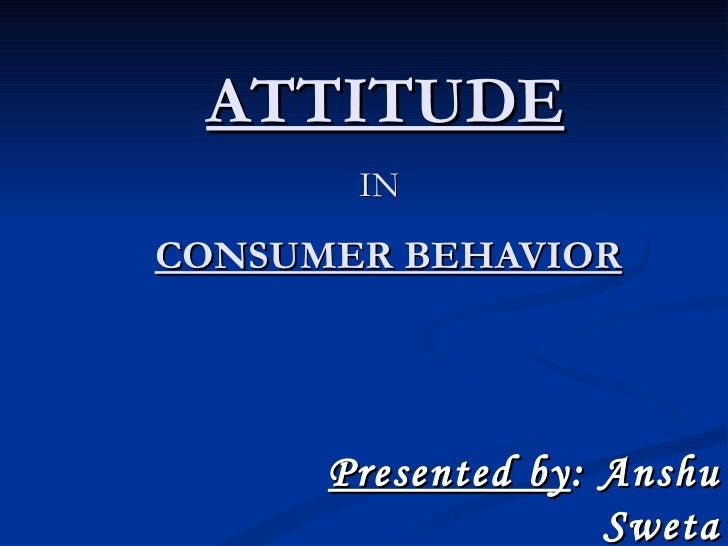 ATTITUDE   IN   CONSUMER BEHAVIOR Presented by : Anshu Sweta