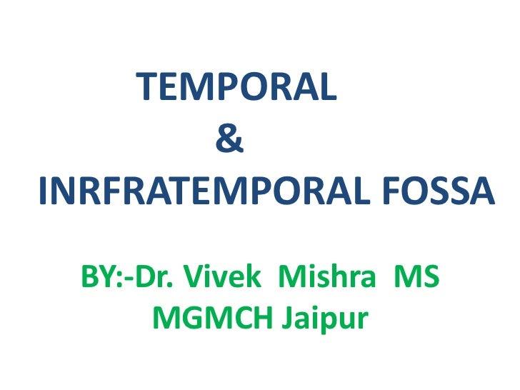 TEMPORAL <br />                    &   <br />  INRFRATEMPORAL FOSSA<br />BY:-Dr. VivekMishra  MS<br />MGMCH Ja...