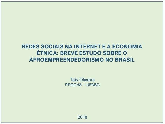 REDES SOCIAIS NA INTERNET E A ECONOMIA ÉTNICA: BREVE ESTUDO SOBRE O AFROEMPREENDEDORISMO NO BRASIL Taís Oliveira PPGCHS – ...