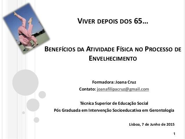 VIVER DEPOIS DOS 65… BENEFÍCIOS DA ATIVIDADE FÍSICA NO PROCESSO DE ENVELHECIMENTO Formadora: Joana Cruz Contato: joanafili...