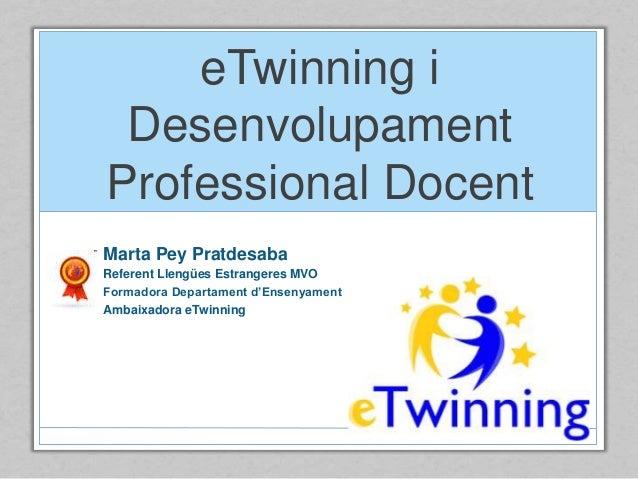 eTwinning i Desenvolupament Professional Docent Marta Pey Pratdesaba Referent Llengües Estrangeres MVO Formadora Departame...