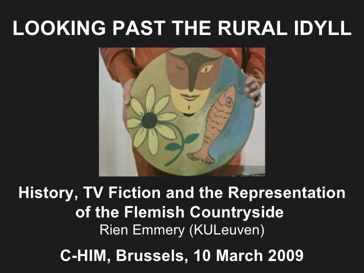 LOOKING PAST THE RURAL IDYLL History, TV Fiction and the Representation of  the Flemish Countryside   Rien Emmery (KULeuve...