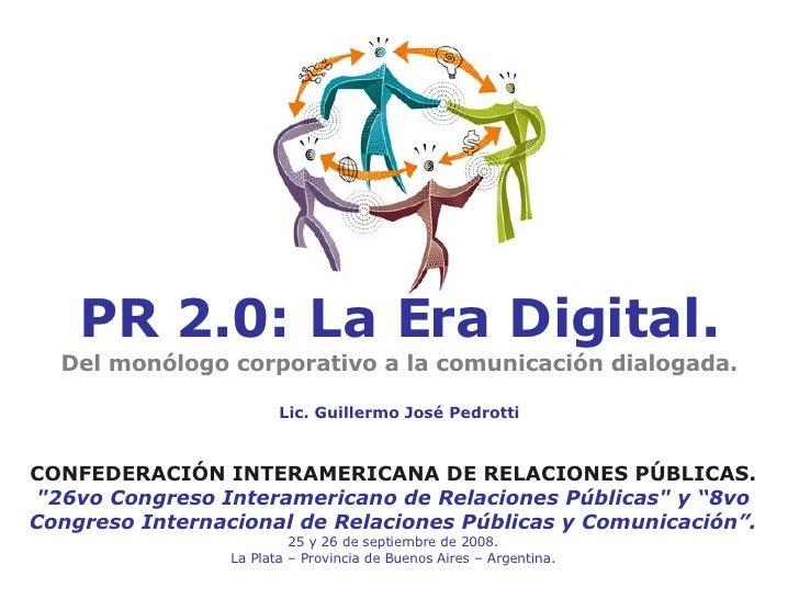 PR 2.0: La Era Digital. Del monólogo corporativo a la comunicación dialogada. Lic. Guillermo José Pedrotti CONFEDERACIÓN I...