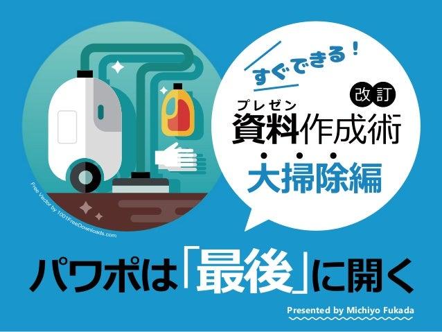 パワポは「最後」に開く 大掃除編 資料作成術 プ レ ゼ ン Presented by Michiyo Fukada 改 訂