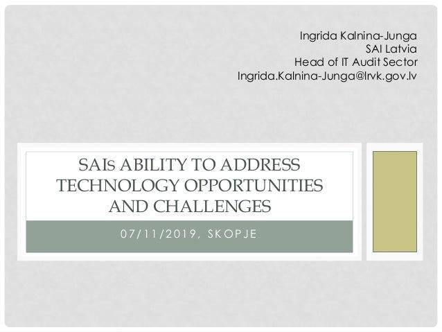 0 7 / 1 1 / 2 0 1 9 , S K O P J E SAIS ABILITY TO ADDRESS TECHNOLOGY OPPORTUNITIES AND CHALLENGES Ingrida Kalnina-Junga SA...