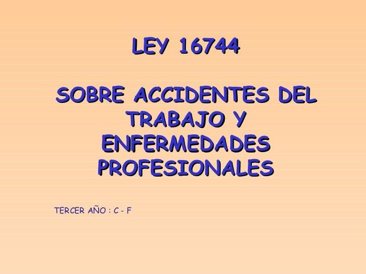 LEY 16744 SOBRE ACCIDENTES DEL TRABAJO Y ENFERMEDADES PROFESIONALES TERCER AÑO : C - F