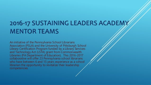 2016-17 SUSTAINING LEADERS ACADEMY MENTOR TEAMS An initiative of the Pennsylvania School Librarians Association (PSLA) and...