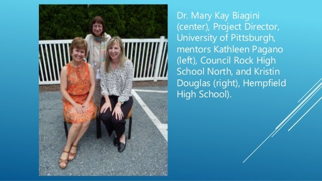 Dr. Mary Kay Biagini (center), Project Director, University of Pittsburgh, mentors Kathleen Pagano (left), Council Rock Hi...