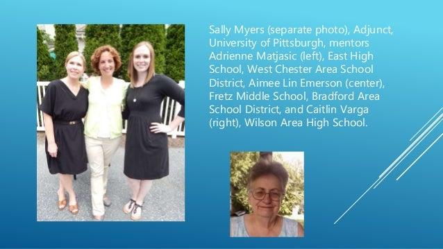 Sally Myers (separate photo), Adjunct, University of Pittsburgh, mentors Adrienne Matjasic (left), East High School, West ...
