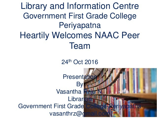 Library and Information Centre Government First Grade College Periyapatna Heartily Welcomes NAAC Peer Team 24th Oct 2016 P...