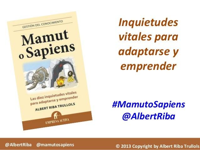 ©  2013  Copyright  by  Albert  Riba  Trullols   #MamutoSapiens   @AlbertRiba   Inquietudes   vitales...