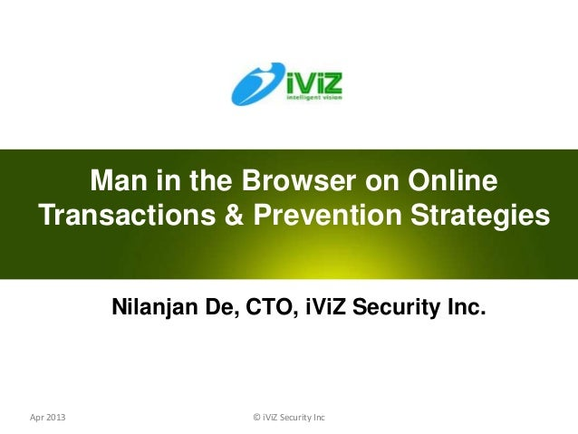 © iViZ Security Inc 0Apr 2013 Nilanjan De, CTO, iViZ Security Inc. Man in the Browser on Online Transactions & Prevention ...