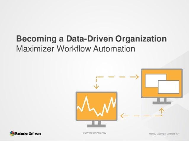 Becoming a Data-Driven Organization Maximizer Workflow Automation  WWW.MAXIMIZER.COM  © 2013 Maximizer Software Inc.