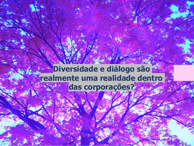 Diversidade e diálogo são realmente uma realidade dentro das corporações?