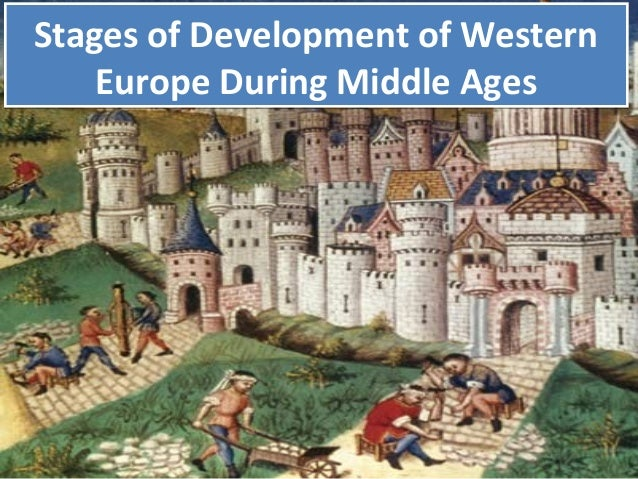Stages of Development of Western Europe During Middle Ages Stages of Development of Western Europe During Middle Ages
