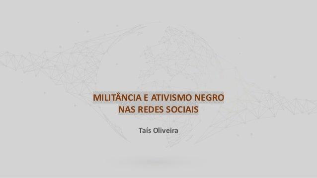 MILITÂNCIA E ATIVISMO NEGRO NAS REDES SOCIAIS Taís Oliveira