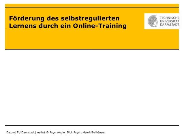 Förderung des selbstregulierten Lernens durch ein Online-Training Datum | TU Darmstadt | Institut für Psychologie | Dipl. ...