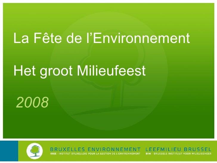 La Fête de l'Environnement Het groot Milieufeest <ul><li>2008 </li></ul>