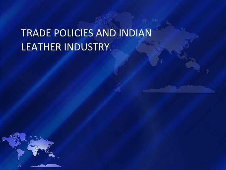 TRADE POLICIES AND INDIAN LEATHER INDUSTRY .