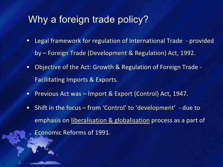 Why a foreign trade policy? <ul><li>Legal framework for regulation of International Trade  - provided by –  Foreign Trade ...