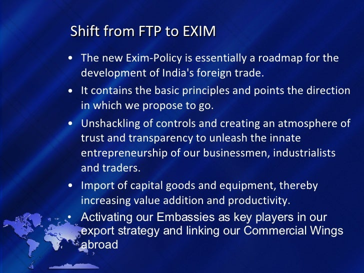 Shift from FTP to EXIM <ul><li>The new Exim-Policy is essentially a roadmap for the development of India's foreign trade. ...
