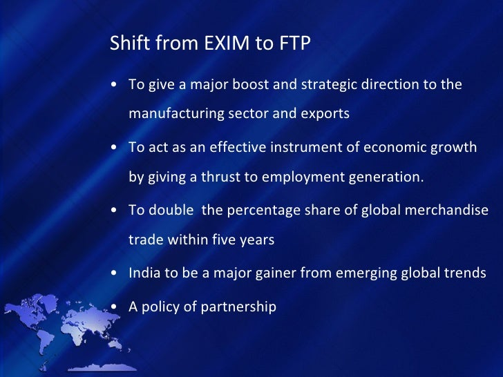 Shift from EXIM to FTP <ul><li>To give a major boost and strategic direction to the manufacturing sector and exports </li>...