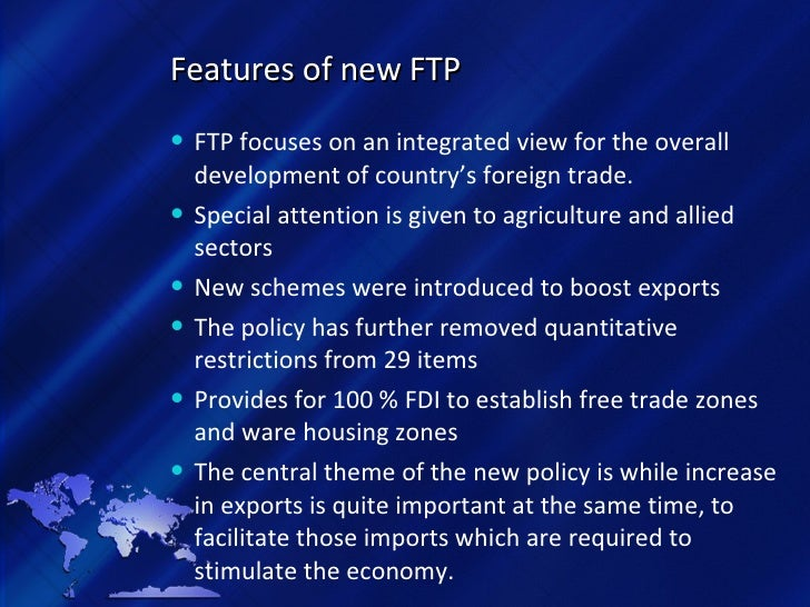 Features of new FTP <ul><li>FTP focuses on an integrated view for the overall development of country's foreign trade. </li...