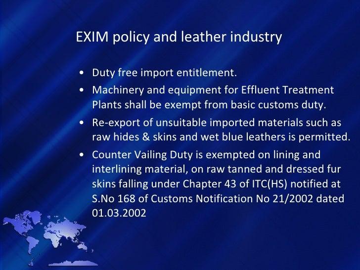 EXIM policy and leather industry <ul><li>Duty free import entitlement. </li></ul><ul><li>Machinery and equipment for Efflu...