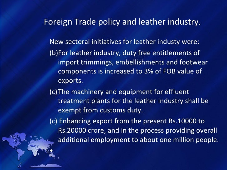 Foreign Trade policy and leather industry . <ul><li>New sectoral initiatives for leather industy were: </li></ul><ul><li>F...