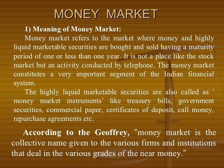 MONEY MARKET    1) Meaning of Money Market:    Money market refers to the market where money and highlyliquid marketable s...