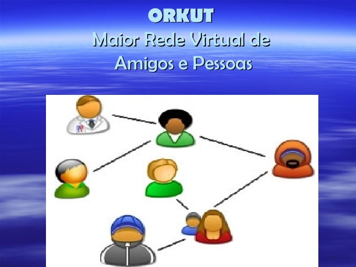 ORKUT Maior Rede Virtual de  Amigos e Pessoas