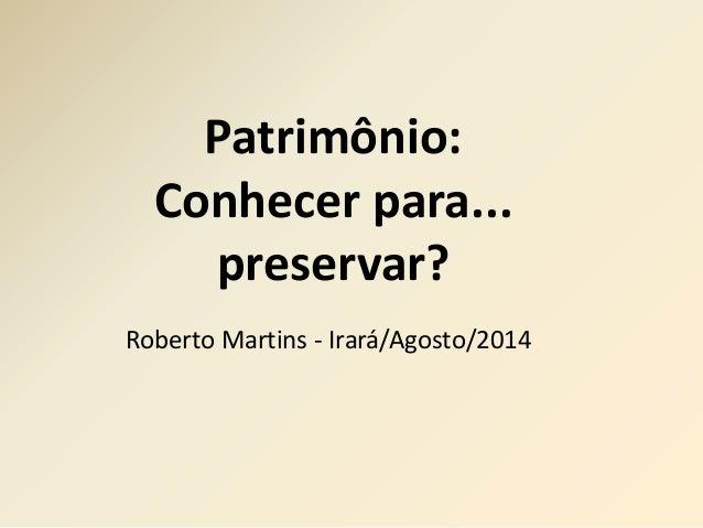 Patrimônio:  Conhecer para...  preservar?  Roberto Martins - Irará/Agosto/2014