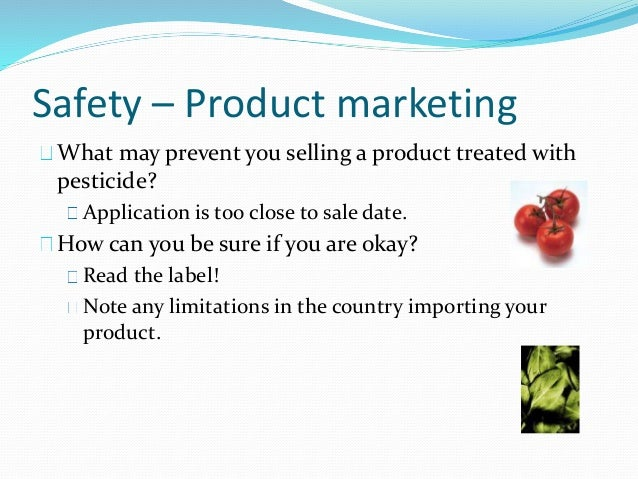 Safety – Product marketing What may prevent you selling a product treated with pesticide? Application is too close to sale...