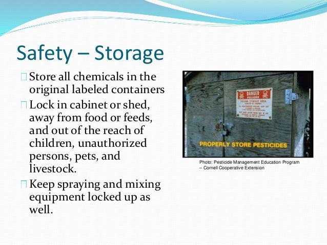 Safety – Storage Store all chemicals in the original labeled containers Lock in cabinet or shed, away from food or feeds, ...