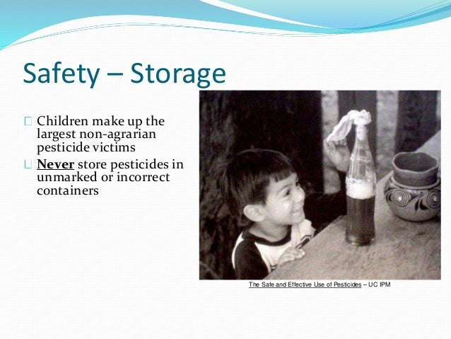 Safety – Storage Children make up the largest non-agrarian pesticide victims Never store pesticides in unmarked or incorre...