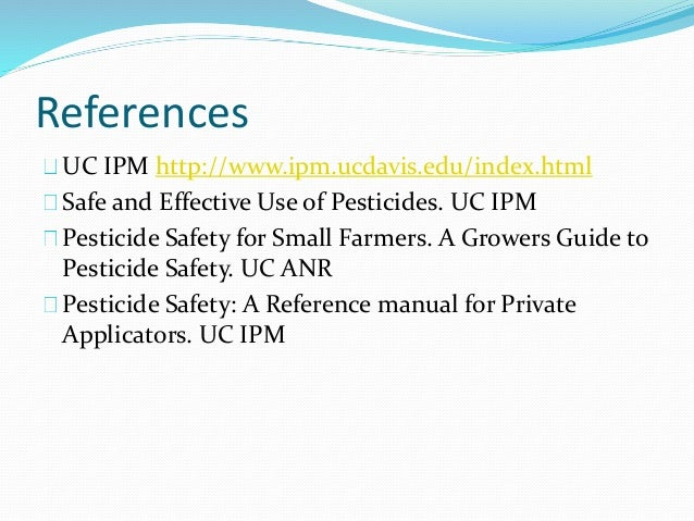 References UC IPM http://www.ipm.ucdavis.edu/index.html Safe and Effective Use of Pesticides. UC IPM Pesticide Safety for ...