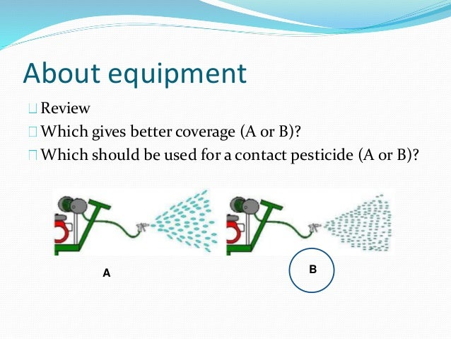 About equipment Review Which gives better coverage (A or B)? Which should be used for a contact pesticide (A or B)? A B