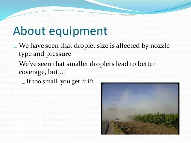 About equipment We have seen that droplet size is affected by nozzle type and pressure We've seen that smaller droplets le...